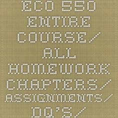 ECO 550 Entire Course/ All Homework Chapters/ Assignments/ DQ's/ Midterm/ Final