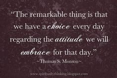 we have a choce every day regarding the attitude we will embrace for that day - Thomas S. Monson