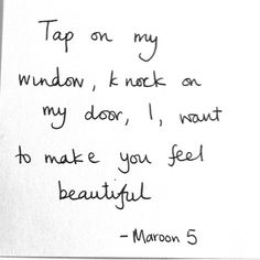 tap on my window, knock on my door. i want to make you feel beautiful. - maroon 5, she will be loved