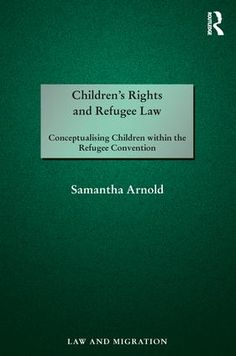 Samantha Arnold, Children's Rights and Refugee Law: Conceptualising Children within the Refugee Convention, Routledge, Aug. 2017