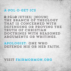 Definition of a·pol·o·get·ics: [noun] The branch of theology that is concerned with defending or proving the truth of Christian doctrines with reasoned arguments or writings. Apologist: one who defends his or her faith. #mormon #lds #ldschurch #ldsmissionaries #ldstemple #mormonnetworks #deseretbook #mormonchannel #faith
