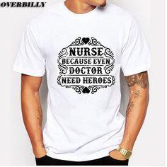 Nurse Because Even Doctor Need Heroes print tshirts tee 2017 new t shirt men