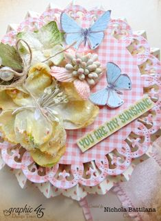 """You Are My Sunshine"" rosette (view 9)  from Nichola using Precious Memories #graphic45 found on g45papers.typepad.com  - Wendy Schultz ~ Graphic 45 Projects."