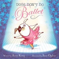 """Dogs Don't Do Ballet"" by Anna Kemp: One of my favorite picture books of the year; about a dog who wants more than anything to be a prima ballerina.  This book will have every kid applauding at the end of the book, overall lesson: don't give up on your dreams no matter what anybody says.  Recommended for ages 5-8."
