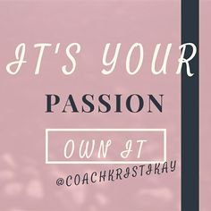 It's your passion. Own it.  Follow your heart and live your dreams.  Love Coaching advice www.yourlovejourney.com