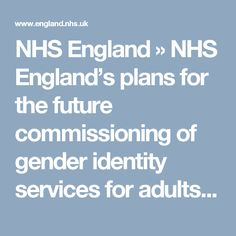 NHS England's plans for the future commissioning of gender identity services for adults Care For All, Transgender, Identity, England, How To Plan, Future, Health, Future Tense, Salud