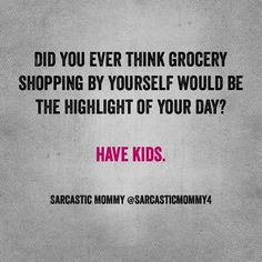 Did you ever think of grocery shopping by yourself would be the highlight of your day?