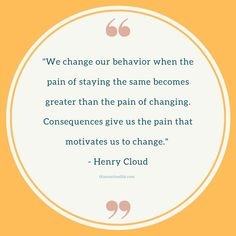 """""""We change our behavior when the pain of staying the same becomes greater than the pain of changing. Consequences give us the pain that motivates us to change. Routine Quotes, Henry Cloud, Greater Than, Life Inspiration, Getting Things Done, Time Management, Recovery, Behavior, Motivational Quotes"""