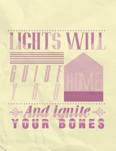 Lights will guide you home, and ignite your bones. And I will try, to fix you.  Coldplay