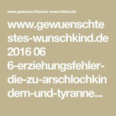 www.gewuenschtestes-wunschkind.de 2016 06 6-erziehungsfehler-die-zu-arschlochkindern-und-tyrannen-fuehren.html?m=1