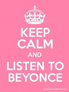 Keep calm and listen to Beyonce