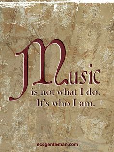 Quote about music ♫♪ Music ♪♫ is not what I do It's who I am. #ecogentleman