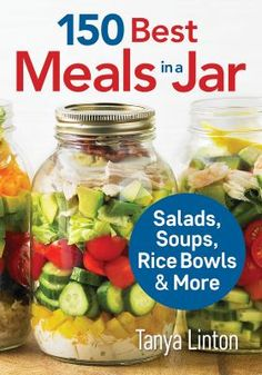 """New to the Library! April 2016 """"150 Best Meals in a Jar"""" : salads, soups, rice bowls & more By Tanya Linton"""