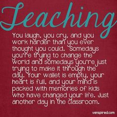 TEACHING You laugh, you cry, and your work harder than you ever thought you could. Some days you're trying to change the world and some days you're just trying to make it through the day. Your wallet is empty, your heart is full, and your mind is packed with memories of kids who have changed your life. Just another day in the classroom.