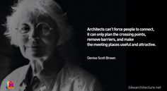 """Architects can't force people to connect, it can only plan the crossing points, remove barriers, and make the meeting places useful and attractive."" - Denise Scott Brown"