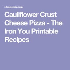 Cauliflower Crust Cheese Pizza - The Iron You Printable Recipes
