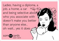 Ladies, having a diploma, a job, a home, a car and being selective about who you associate with doesn't make you better than anyone else...