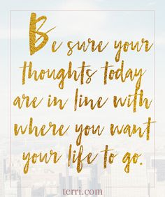 Be sure your thoughts today are in line with where you want your life to go. For more weekly podcast, motivational quotes and biblical, faith teachings as well as success tips, follow Terri Savelle Foy on Pinterest, Instagram, Facebook, Youtube or Twitter!