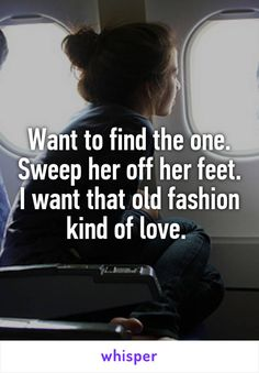 Want to find the one. Sweep her off her feet. I want that old fashion kind of love.