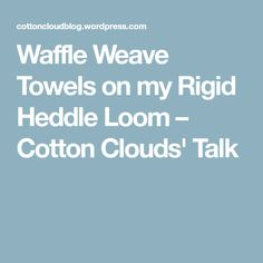 Waffle Weave Towels on my Rigid Heddle Loom – Cotton Clouds' Talk