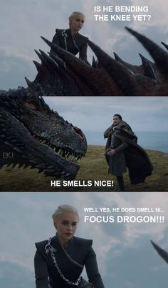 Dany: Is he bending the knee yet? Drogon: He smells nice. Game of Thrones.