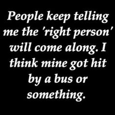 People keep telling me the 'right person' will come along. I think mine got hit by a bus or something.
