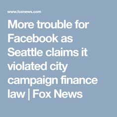 More trouble for Facebook as Seattle claims it violated city campaign finance law | Fox News