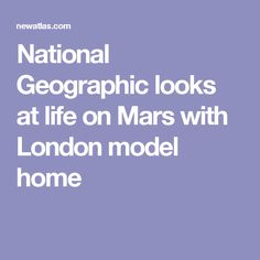 National Geographic looks at life on Mars with London model home London Models, Life On Mars, Experiential, Model Homes, National Geographic, Activities, How To Plan