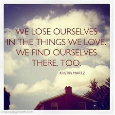 we lose ourselves in the things we love.
