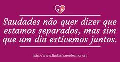 Saudades não quer dizer que estamos separados, mas sim que um dia estivemos juntos. http://www.lindasfrasesdeamor.org/frases/amor/saudade