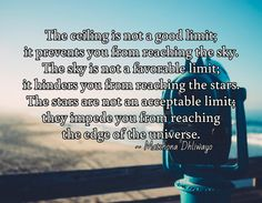 The ceiling is not a good limit; it prevents you from reaching the sky. The sky is not a favorable limit; it hinders you from reaching the stars. The stars are not an acceptable limit; they impede you from reaching  the edge of the universe.   / ~ Matshona Dhliwayo