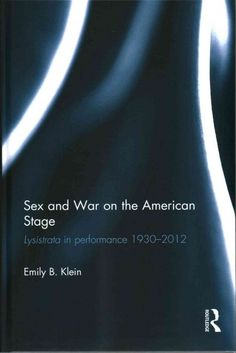 Sex and war on the American stage : Lysistrata in performance, 1930-2012 / Emily B. Klein. English faculty