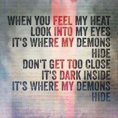 Whe you feel my heat Look into my eyes It'where my demons hide Don't get too close It's dark inside It'where my demons hide