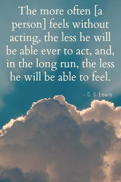 """The more often he feels without acting, the less he will be able ever to act, and, in the long run, the less he will be able to feel."" - C.S. Lewis  C.S. Lewis quotes in LDS general conference"