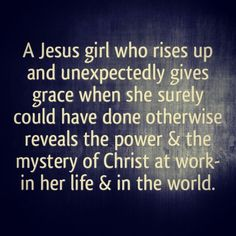 A Jesus girl who rises up and unexpectedly gives grace when she surly could have done otherwise reveals the power & the mystery of Christ at work in her life & in the world. #cdff #christianquotes #onlinedating