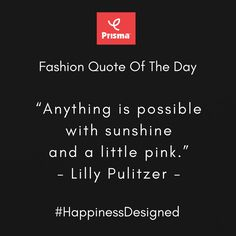 """Anything is possible  with sunshine  and a little pink."" - Lilly Pulitzer  Prisma #FashionQuoteOfTheDay  #BrandPrisma #HappinessDesigned"