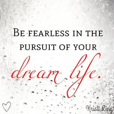 Be fearless in the pursuit of your dream life.