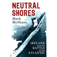 Neutral Shores: Ireland and the Battle of the Atlantic - World War Two - History & Archaeology - Books World War Two, Archaeology, Ireland, Battle, Neutral, History, Books, World War Ii, Livros