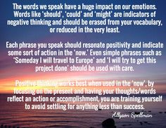 The words we speak have a huge impact on our emotions. Words like 'should', 'could' and 'might' are indicators of negative thinking and should be erased from your vocabulary, or reduced in the very least.   Each phrase you speak should resonate positivity and indicate some sort of action in the 'now.' Even simple phrases such as 'Someday I will travel to Europe' and 'I will try to get this project done' should be used with care. - Allyson Spellman