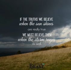 If the truths we believe when the sun shines are really true, we must believe them when the storm rages as well.