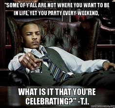 """""""Some of y'all are not where you want to be in life, yet you party every weekend, - WHAT IS IT THAT YOU'RE CELEBRATING?"""" -T.I. -"""