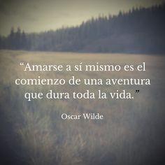 Amarse a si mismo, es el comienzo de una aventura que dura toda la vida. Oscar Wilde