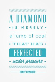A diamond is merely a lump of coal that has perfected under pressure. Henry Kissinger