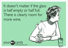It doesn't matter if the glass is half empty or half full. There is clearly room for more wine.