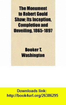 The Monument to Robert Gould Shaw; Its Inception, Completion and Unveiling, 1865-1897 (9780217690775) Booker T. Washington , ISBN-10: 0217690777  , ISBN-13: 978-0217690775 ,  , tutorials , pdf , ebook , torrent , downloads , rapidshare , filesonic , hotfile , megaupload , fileserve