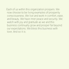Each of us within this organization prospers. We now choose to be living examples of prosperity consciousness. We live and work in comfort, ease, and beauty. We have inner peace and security. We watch with joy and gratitude as we and this business continually grow and prosper far beyond our expectations. We bless this business with love. And so it is.