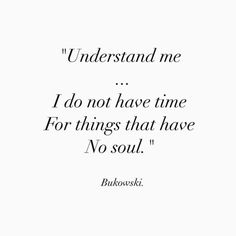 """Understand me ... I do not have time for things that have no soul"" -Charles Bukowski"