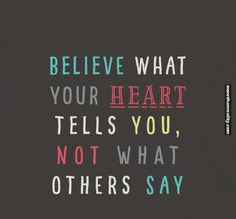 Believe what your heart tells you…