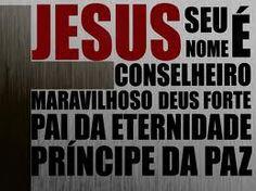 JESUS SEU NOME E CONSELHEIRO, MARAVILHOSO, DEUS FORTE, PAI DA ETERNIDADE E PRINCIPE DA PAZ