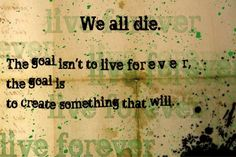 """""""We all die. The goal isn't to live forever, the goal is t ocreate something that will."""" Chuck Palahniuk"""